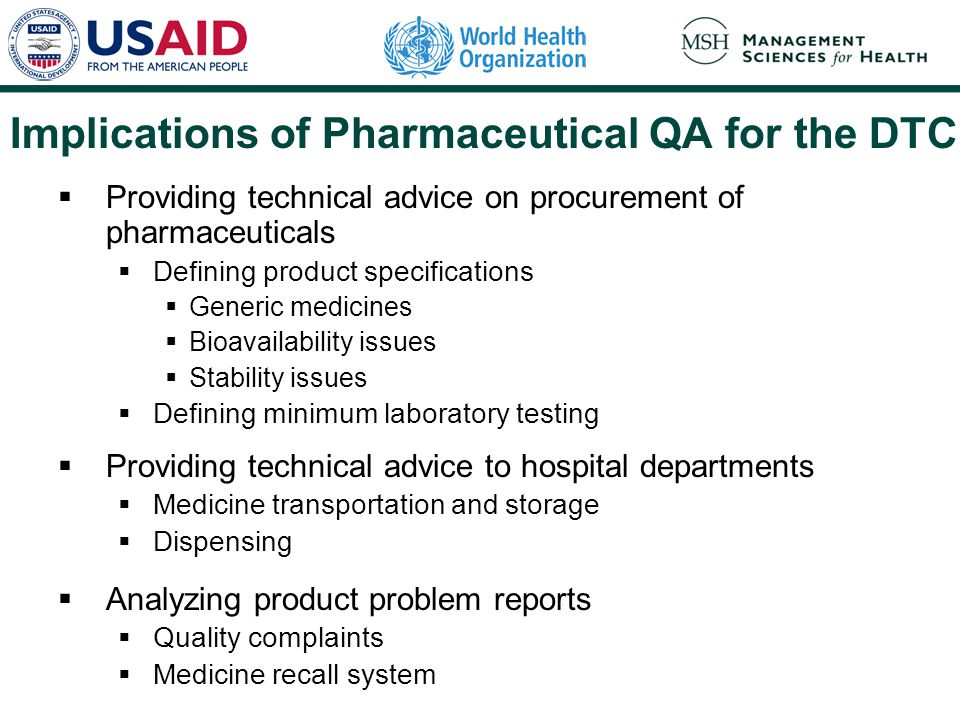 Implications of Pharmaceutical QA for the DTC  Providing technical advice on procurement of pharmaceuticals  Defining product specifications  Generic medicines  Bioavailability issues  Stability issues  Defining minimum laboratory testing  Providing technical advice to hospital departments  Medicine transportation and storage  Dispensing  Analyzing product problem reports  Quality complaints  Medicine recall system