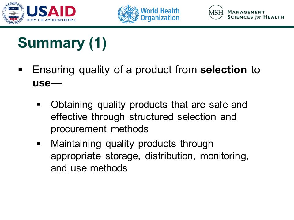 Summary (1)  Ensuring quality of a product from selection to use—  Obtaining quality products that are safe and effective through structured selection and procurement methods  Maintaining quality products through appropriate storage, distribution, monitoring, and use methods
