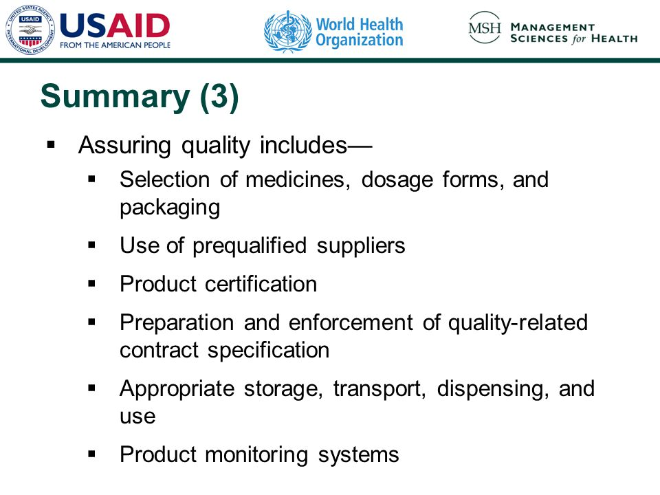 Summary (3)  Assuring quality includes—  Selection of medicines, dosage forms, and packaging  Use of prequalified suppliers  Product certification  Preparation and enforcement of quality-related contract specification  Appropriate storage, transport, dispensing, and use  Product monitoring systems