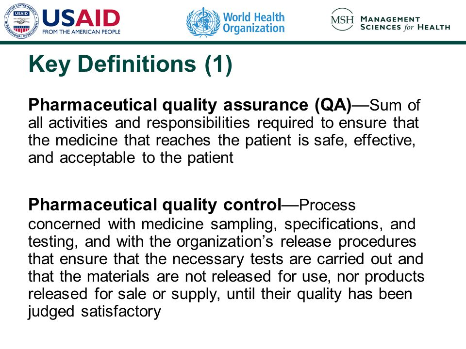 Key Definitions (1) Pharmaceutical quality assurance (QA)— Sum of all activities and responsibilities required to ensure that the medicine that reaches the patient is safe, effective, and acceptable to the patient Pharmaceutical quality control— Process concerned with medicine sampling, specifications, and testing, and with the organization's release procedures that ensure that the necessary tests are carried out and that the materials are not released for use, nor products released for sale or supply, until their quality has been judged satisfactory
