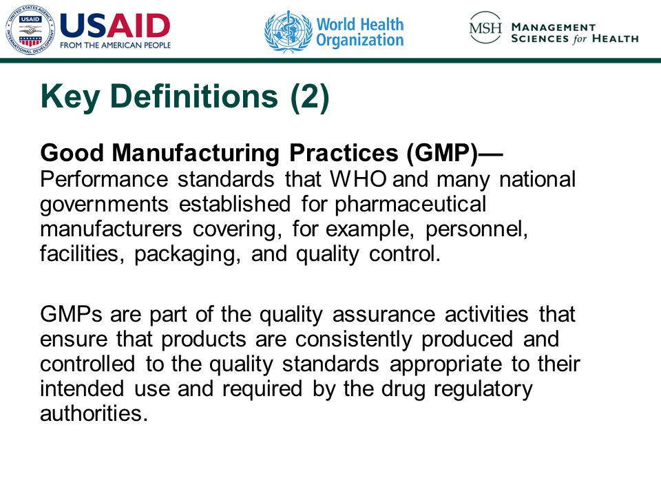 Key Definitions (2) Good Manufacturing Practices (GMP)— Performance standards that WHO and many national governments established for pharmaceutical manufacturers covering, for example, personnel, facilities, packaging, and quality control.