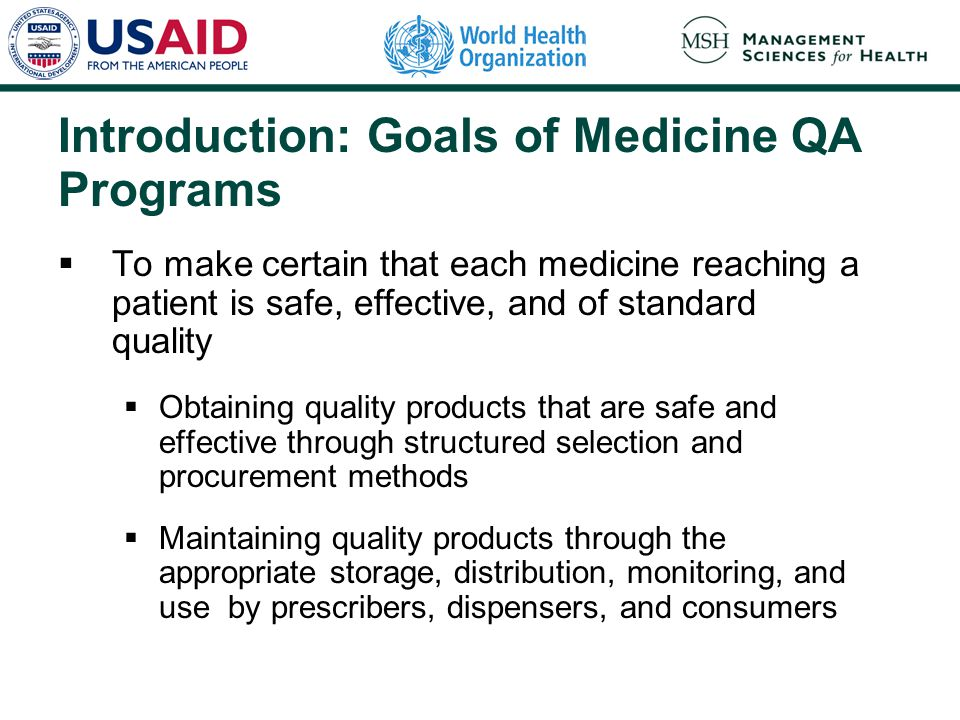 Introduction: Goals of Medicine QA Programs  To make certain that each medicine reaching a patient is safe, effective, and of standard quality  Obtaining quality products that are safe and effective through structured selection and procurement methods  Maintaining quality products through the appropriate storage, distribution, monitoring, and use by prescribers, dispensers, and consumers