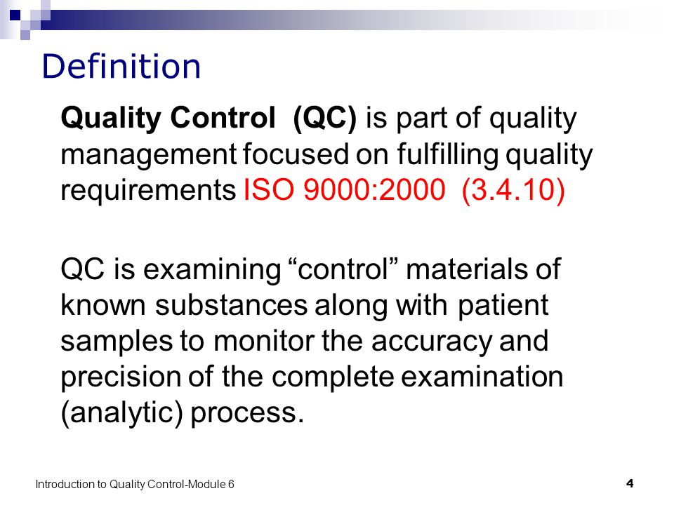 Introduction to Quality Control-Module 64 Definition Quality Control (QC) is part of quality management focused on fulfilling quality requirements ISO 9000:2000 (3.4.10) QC is examining control materials of known substances along with patient samples to monitor the accuracy and precision of the complete examination (analytic) process.