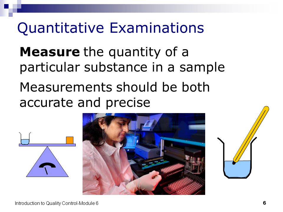 Introduction to Quality Control-Module 66 Quantitative Examinations Measure the quantity of a particular substance in a sample Measurements should be both accurate and precise