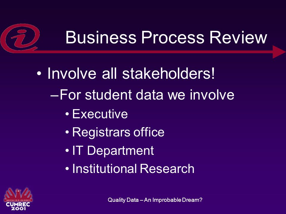 Quality Data – An Improbable Dream. Business Process Review Involve all stakeholders.
