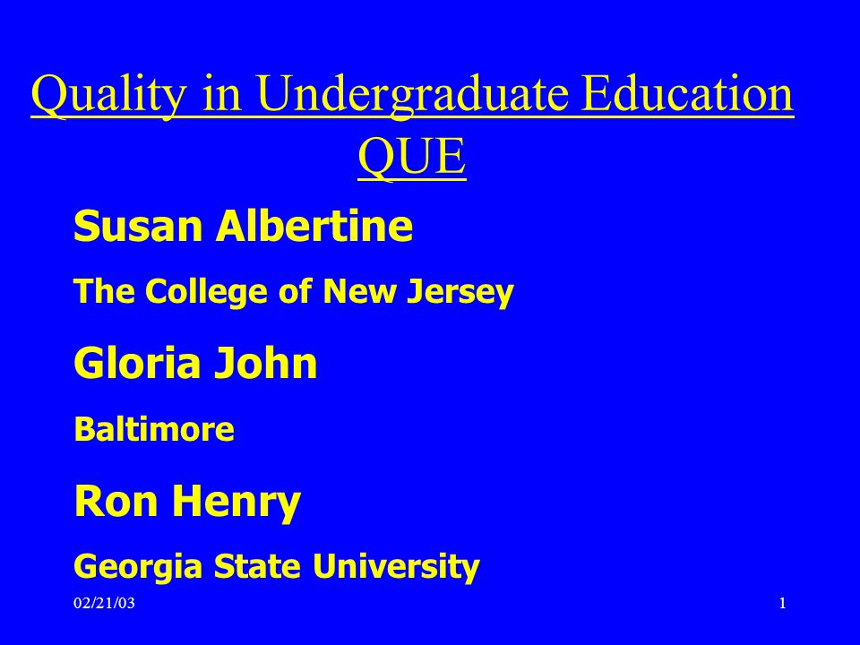 02/21/031 Susan Albertine The College of New Jersey Gloria John Baltimore Ron Henry Georgia State University Quality in Undergraduate Education QUE