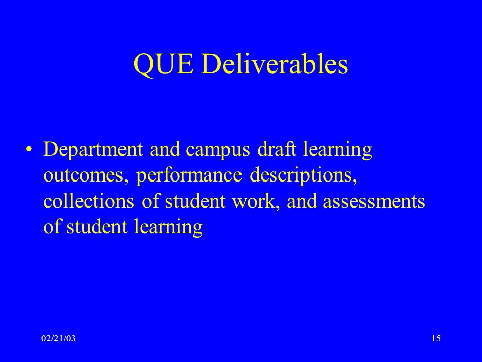 02/21/0315 QUE Deliverables Department and campus draft learning outcomes, performance descriptions, collections of student work, and assessments of student learning