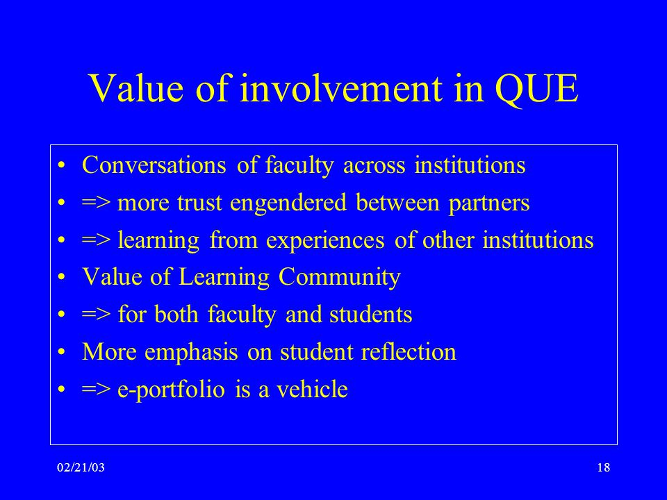02/21/0318 Value of involvement in QUE Conversations of faculty across institutions => more trust engendered between partners => learning from experiences of other institutions Value of Learning Community => for both faculty and students More emphasis on student reflection => e-portfolio is a vehicle