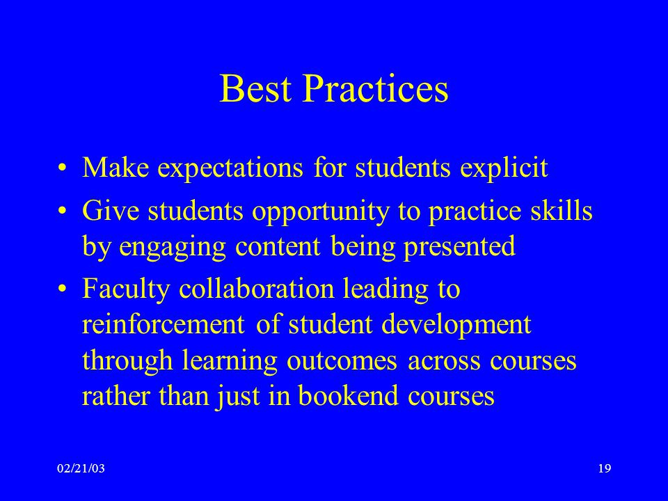 02/21/0319 Best Practices Make expectations for students explicit Give students opportunity to practice skills by engaging content being presented Faculty collaboration leading to reinforcement of student development through learning outcomes across courses rather than just in bookend courses