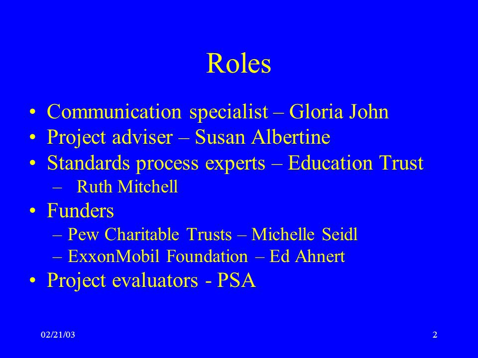 02/21/032 Roles Communication specialist – Gloria John Project adviser – Susan Albertine Standards process experts – Education Trust –Ruth Mitchell Funders –Pew Charitable Trusts – Michelle Seidl –ExxonMobil Foundation – Ed Ahnert Project evaluators - PSA