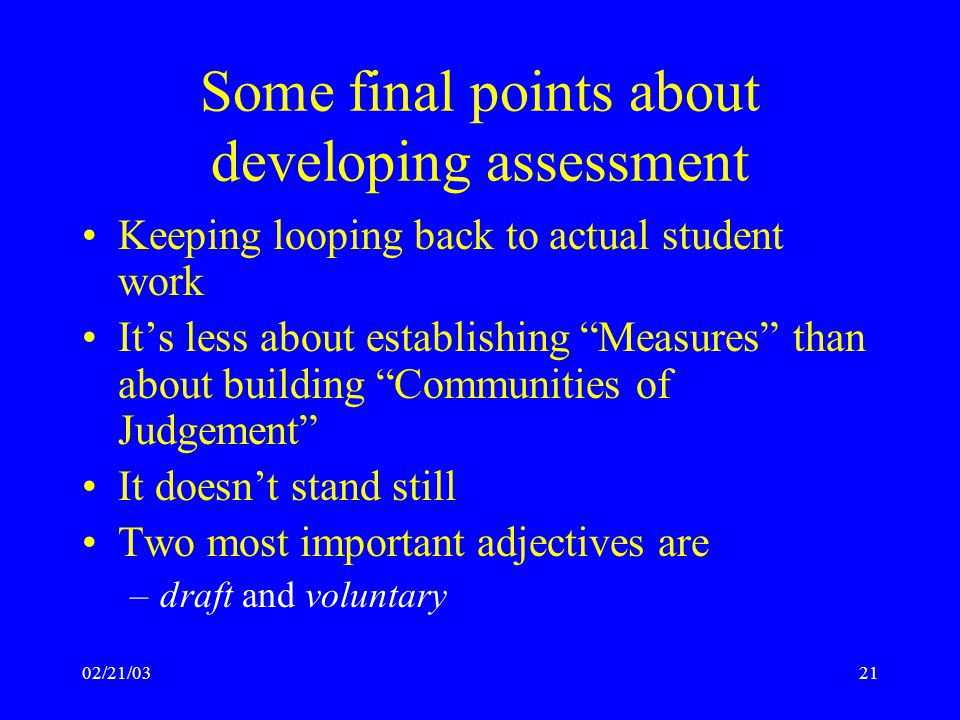 02/21/0321 Some final points about developing assessment Keeping looping back to actual student work It's less about establishing Measures than about building Communities of Judgement It doesn't stand still Two most important adjectives are –draft and voluntary