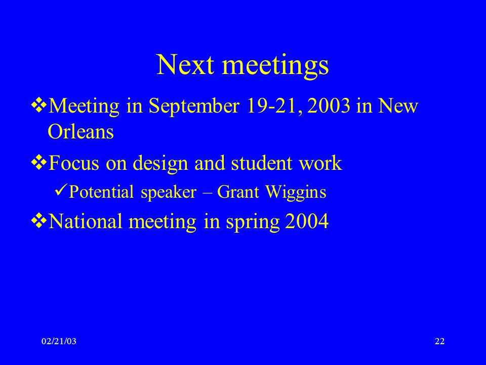 02/21/0322 Next meetings  Meeting in September 19-21, 2003 in New Orleans  Focus on design and student work Potential speaker – Grant Wiggins  National meeting in spring 2004