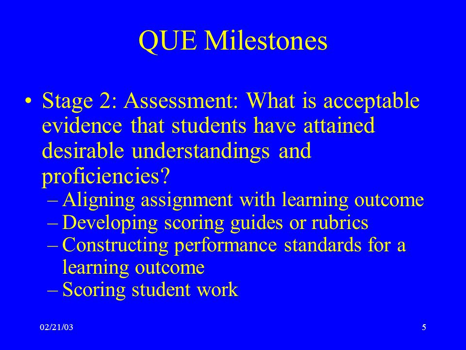02/21/035 QUE Milestones Stage 2: Assessment: What is acceptable evidence that students have attained desirable understandings and proficiencies.