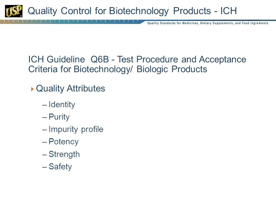 Quality Control for Biotechnology Products - ICH  ICH Guideline Q6B - Test Procedure and Acceptance Criteria for Biotechnology/ Biologic Products  Quality Attributes –Identity –Purity –Impurity profile –Potency –Strength –Safety