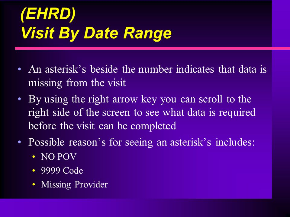 (EHRD) Visit By Date Range An asterisk's beside the number indicates that data is missing from the visit By using the right arrow key you can scroll to the right side of the screen to see what data is required before the visit can be completed Possible reason's for seeing an asterisk's includes: NO POV 9999 Code Missing Provider