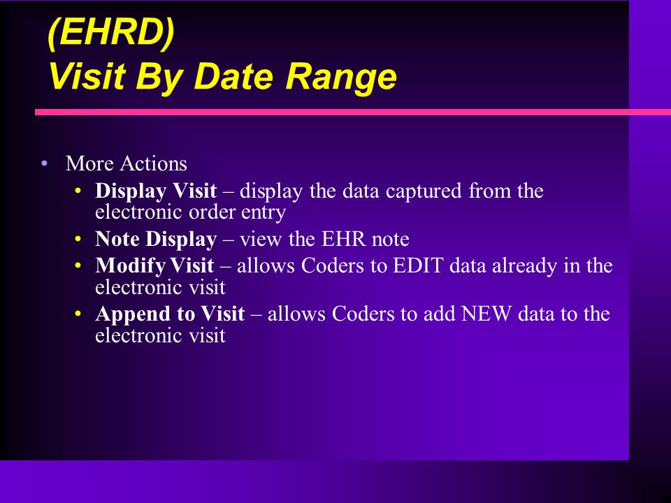 (EHRD) Visit By Date Range More Actions Display Visit – display the data captured from the electronic order entry Note Display – view the EHR note Modify Visit – allows Coders to EDIT data already in the electronic visit Append to Visit – allows Coders to add NEW data to the electronic visit