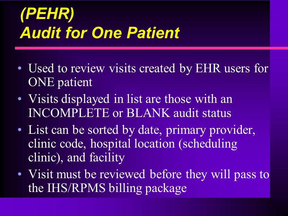 (PEHR) Audit for One Patient Used to review visits created by EHR users for ONE patient Visits displayed in list are those with an INCOMPLETE or BLANK audit status List can be sorted by date, primary provider, clinic code, hospital location (scheduling clinic), and facility Visit must be reviewed before they will pass to the IHS/RPMS billing package