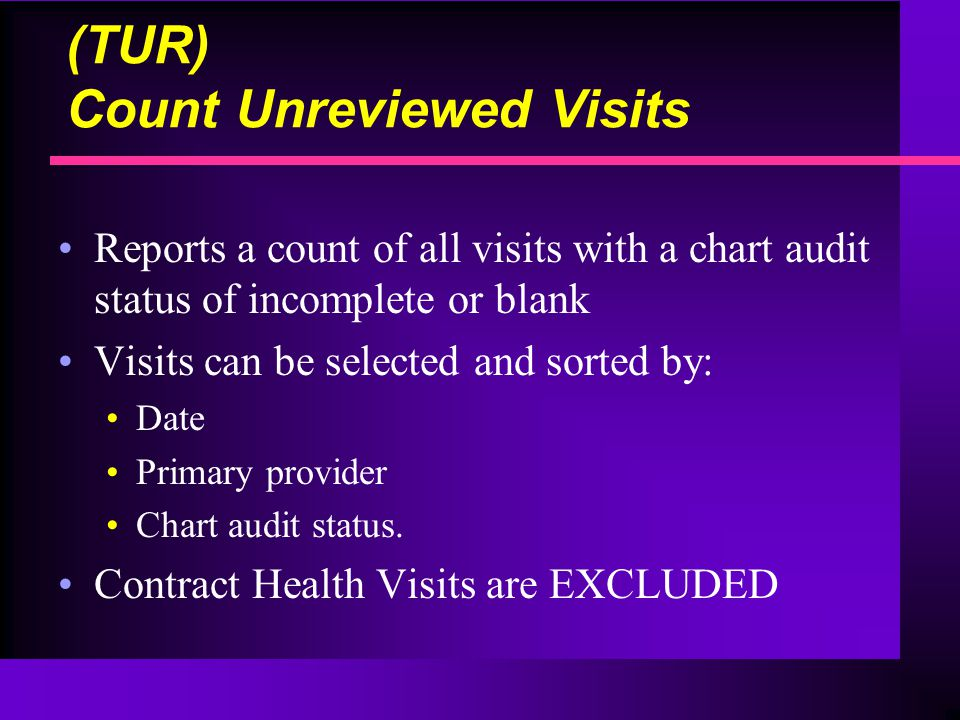 (TUR) Count Unreviewed Visits Reports a count of all visits with a chart audit status of incomplete or blank Visits can be selected and sorted by: Date Primary provider Chart audit status.