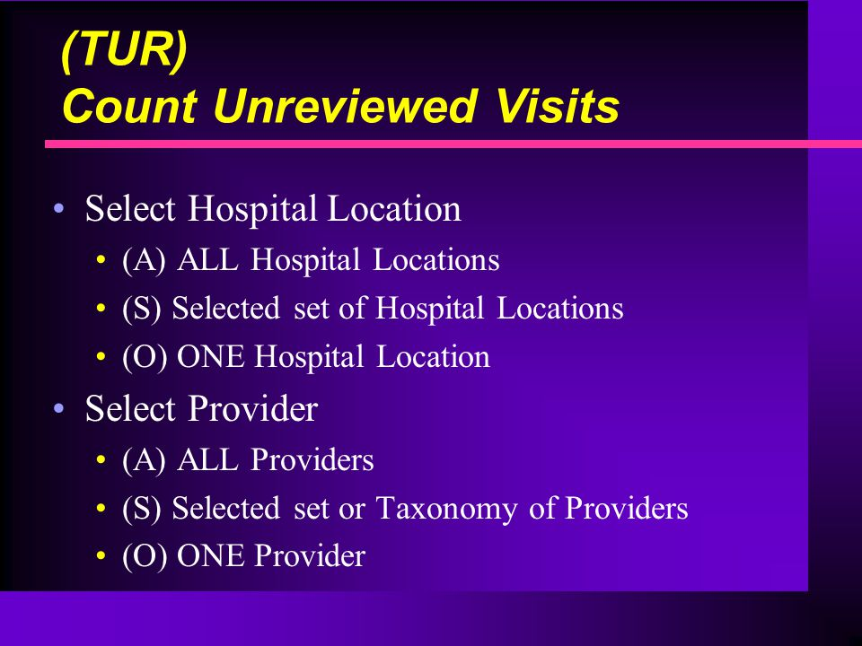 Select Hospital Location (A) ALL Hospital Locations (S) Selected set of Hospital Locations (O) ONE Hospital Location Select Provider (A) ALL Providers (S) Selected set or Taxonomy of Providers (O) ONE Provider (TUR) Count Unreviewed Visits