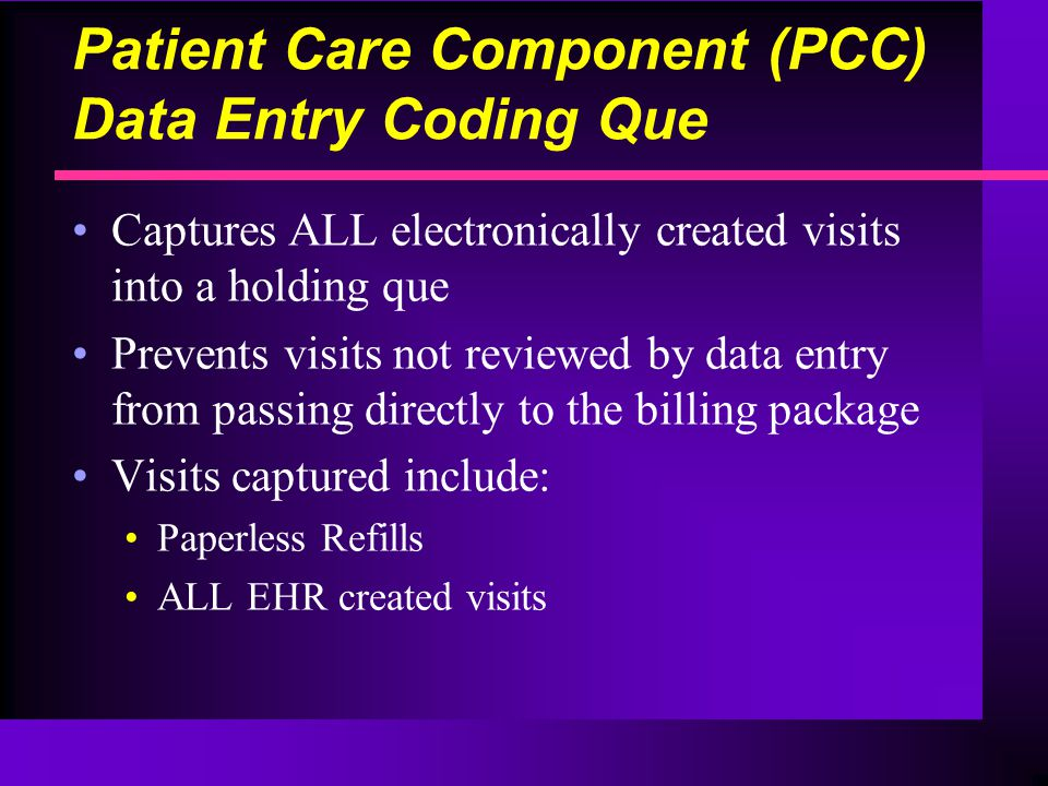 Patient Care Component (PCC) Data Entry Coding Que Captures ALL electronically created visits into a holding que Prevents visits not reviewed by data entry from passing directly to the billing package Visits captured include: Paperless Refills ALL EHR created visits
