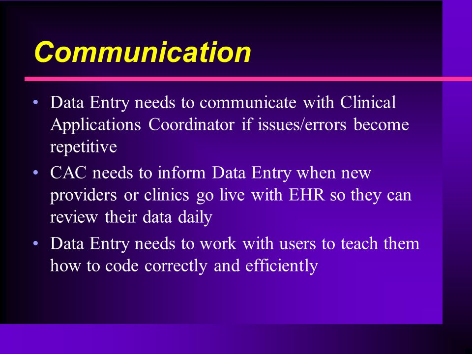 Communication Data Entry needs to communicate with Clinical Applications Coordinator if issues/errors become repetitive CAC needs to inform Data Entry when new providers or clinics go live with EHR so they can review their data daily Data Entry needs to work with users to teach them how to code correctly and efficiently