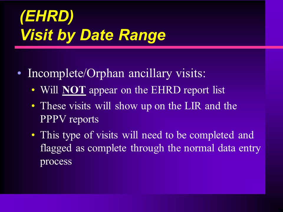 Incomplete/Orphan ancillary visits: Will NOT appear on the EHRD report list These visits will show up on the LIR and the PPPV reports This type of visits will need to be completed and flagged as complete through the normal data entry process (EHRD) Visit by Date Range