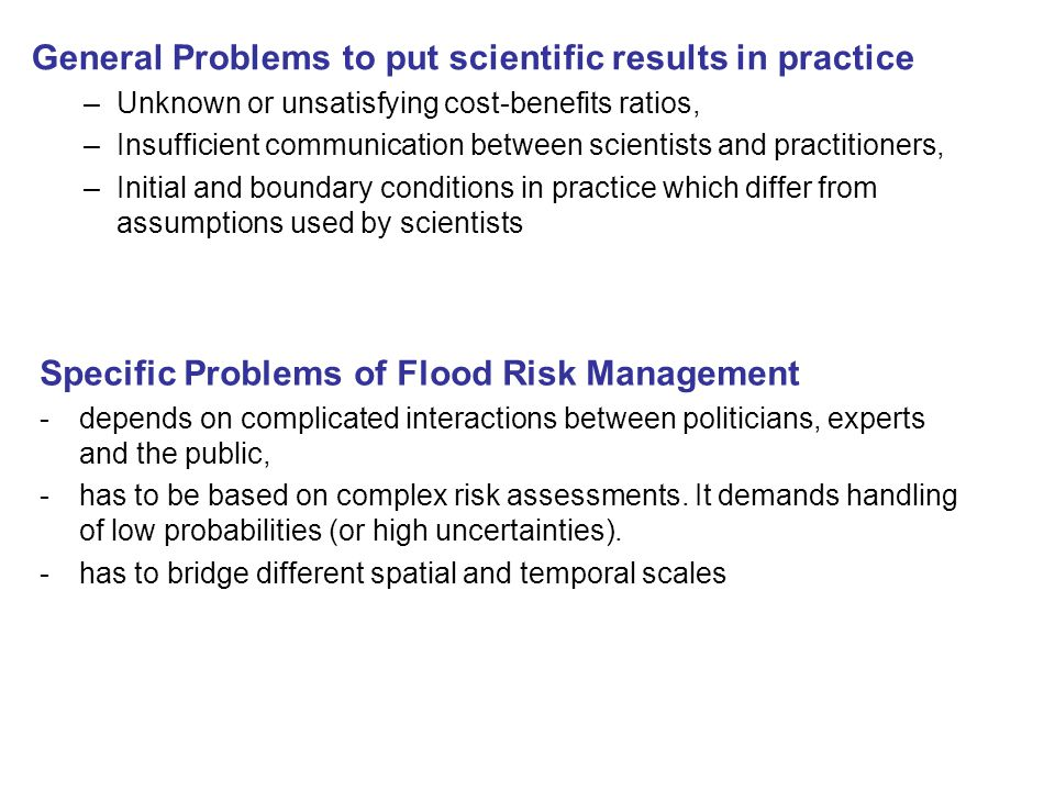 General Problems to put scientific results in practice –Unknown or unsatisfying cost-benefits ratios, –Insufficient communication between scientists and practitioners, –Initial and boundary conditions in practice which differ from assumptions used by scientists Specific Problems of Flood Risk Management -depends on complicated interactions between politicians, experts and the public, -has to be based on complex risk assessments.