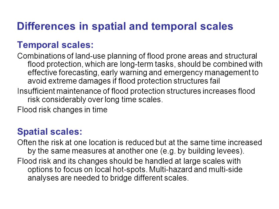 Differences in spatial and temporal scales Temporal scales: Combinations of land-use planning of flood prone areas and structural flood protection, which are long-term tasks, should be combined with effective forecasting, early warning and emergency management to avoid extreme damages if flood protection structures fail Insufficient maintenance of flood protection structures increases flood risk considerably over long time scales.