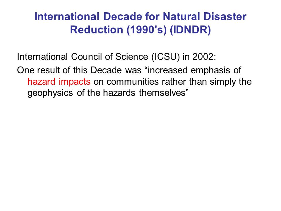 International Decade for Natural Disaster Reduction (1990 s) (IDNDR) International Council of Science (ICSU) in 2002: One result of this Decade was increased emphasis of hazard impacts on communities rather than simply the geophysics of the hazards themselves