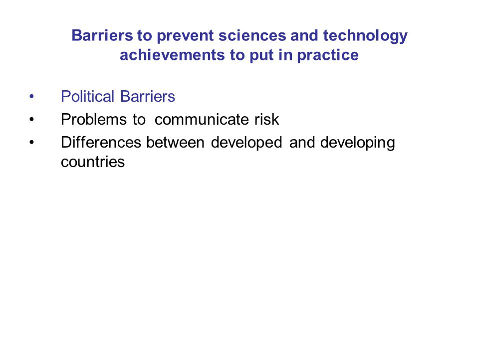 Barriers to prevent sciences and technology achievements to put in practice Political Barriers Problems to communicate risk Differences between developed and developing countries