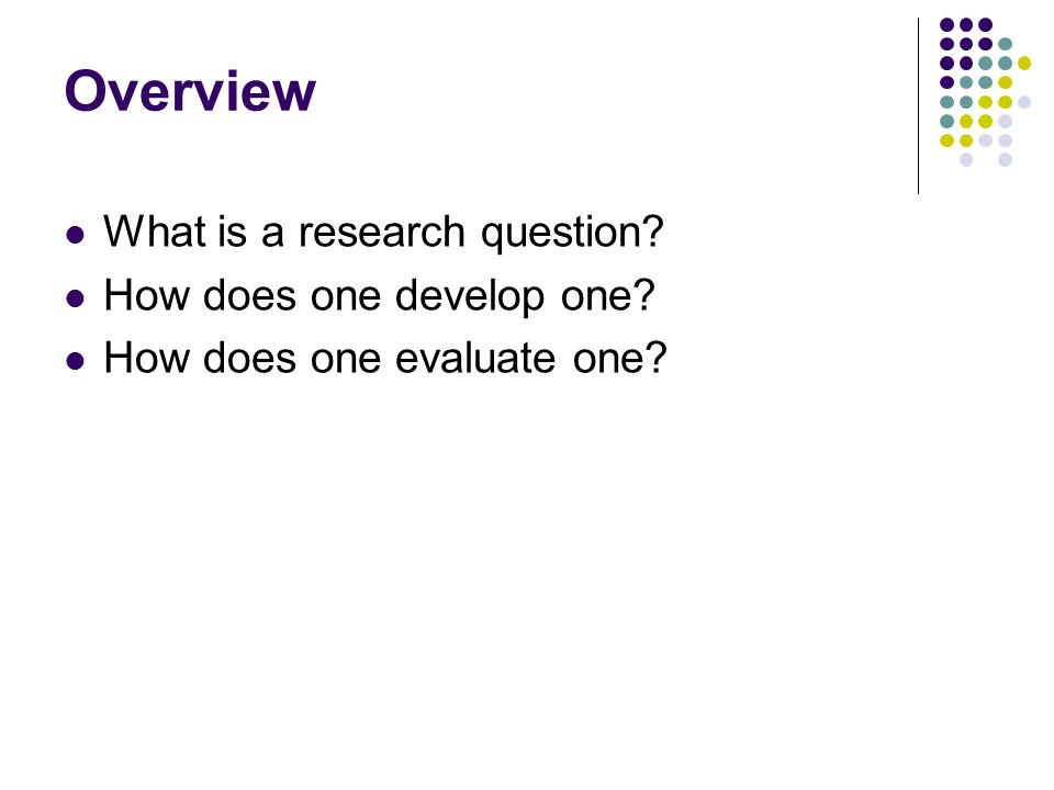 Overview What is a research question How does one develop one How does one evaluate one