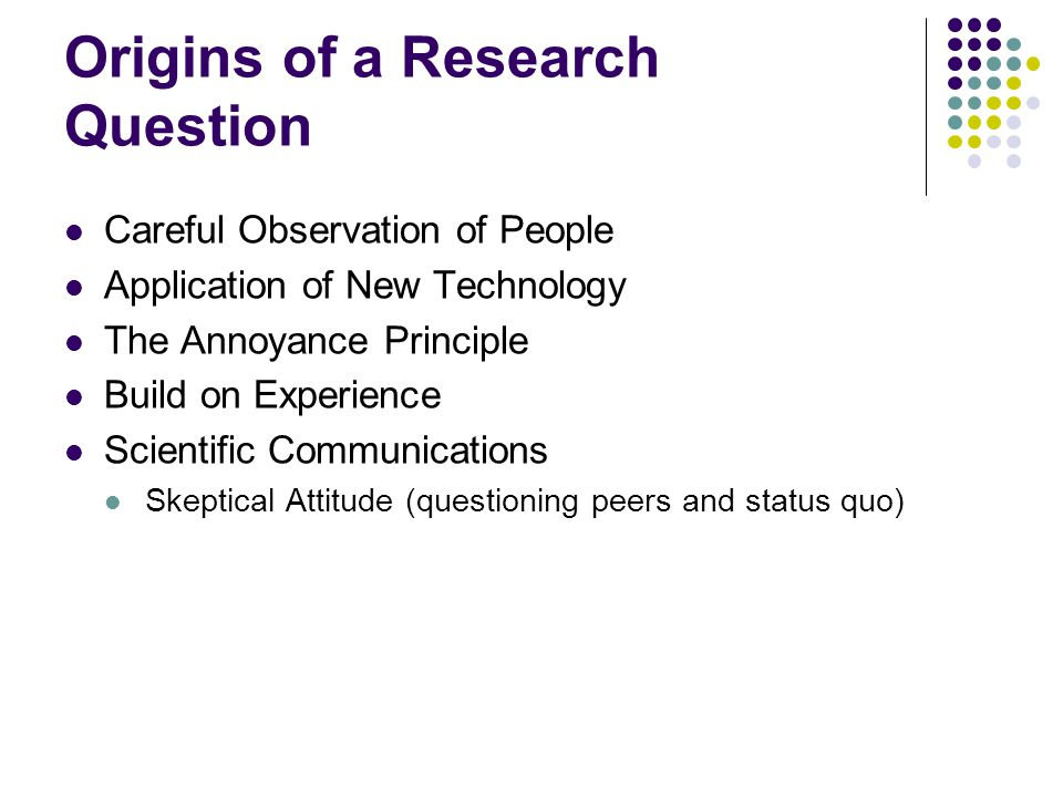 Origins of a Research Question Careful Observation of People Application of New Technology The Annoyance Principle Build on Experience Scientific Communications Skeptical Attitude (questioning peers and status quo)