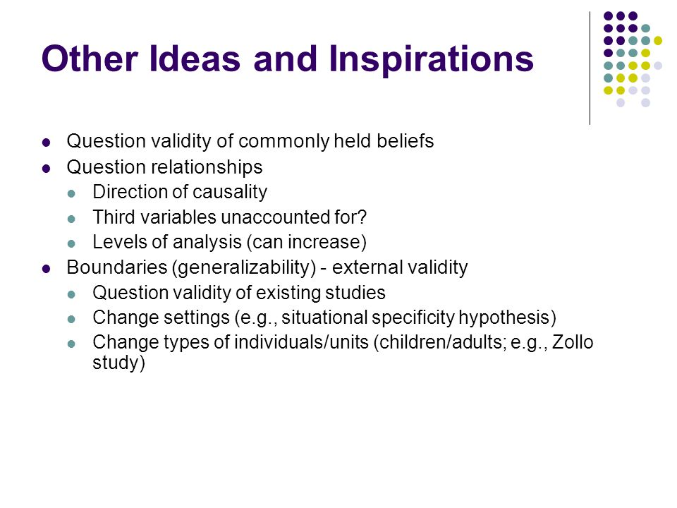 Other Ideas and Inspirations Question validity of commonly held beliefs Question relationships Direction of causality Third variables unaccounted for.