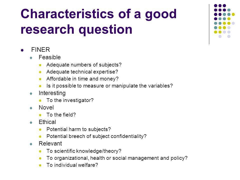 Characteristics of a good research question FINER Feasible Adequate numbers of subjects.