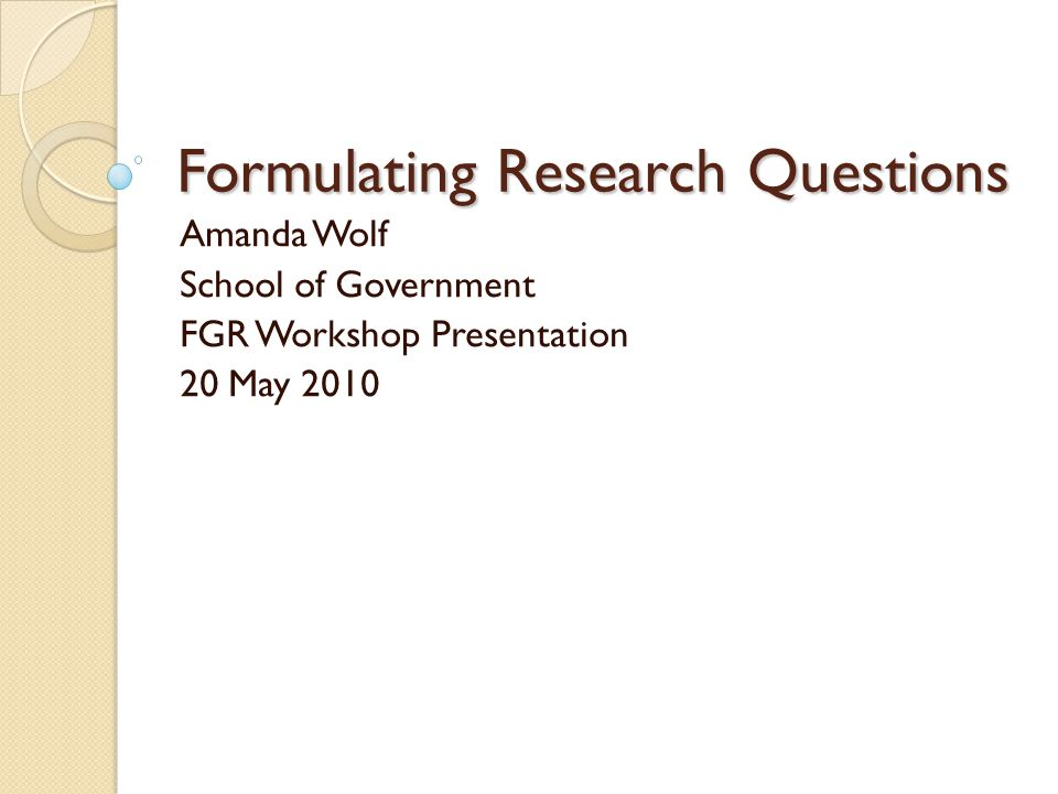 Formulating Research Questions Amanda Wolf School of Government FGR Workshop Presentation 20 May 2010