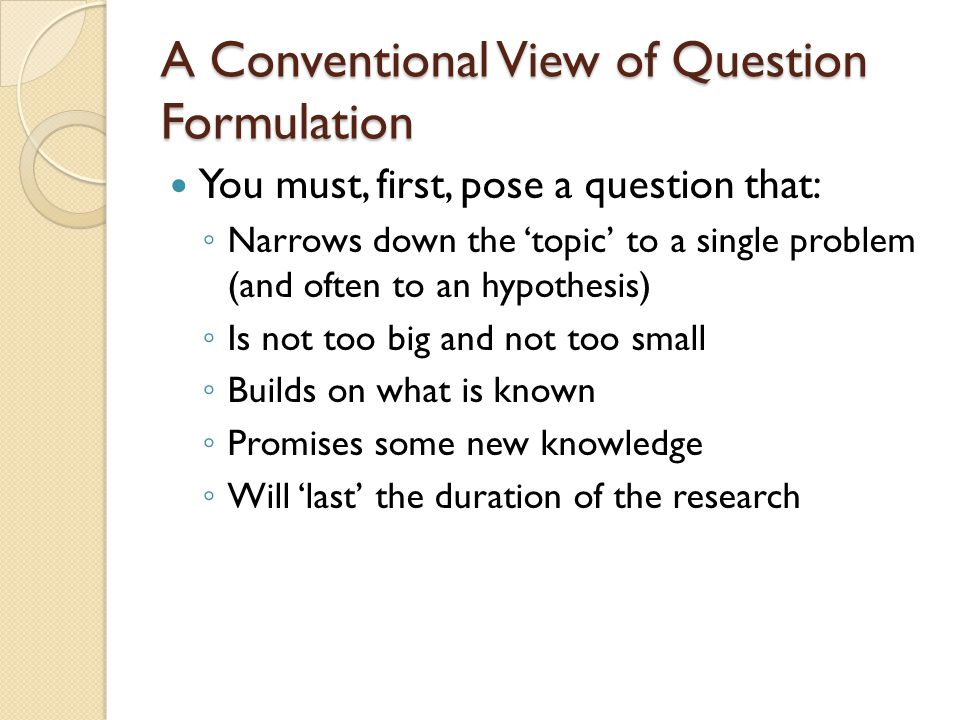 A Conventional View of Question Formulation You must, first, pose a question that: ◦ Narrows down the 'topic' to a single problem (and often to an hypothesis) ◦ Is not too big and not too small ◦ Builds on what is known ◦ Promises some new knowledge ◦ Will 'last' the duration of the research