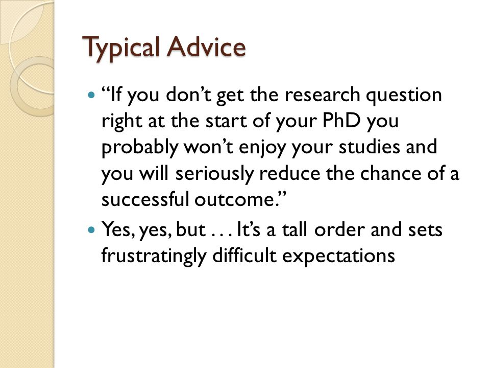 Typical Advice If you don't get the research question right at the start of your PhD you probably won't enjoy your studies and you will seriously reduce the chance of a successful outcome. Yes, yes, but...