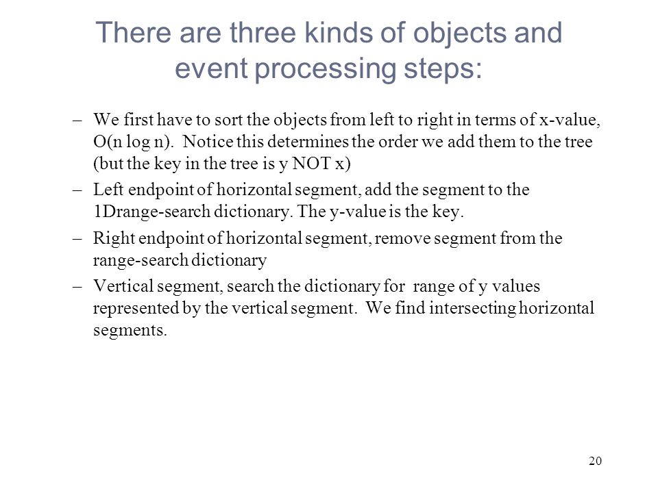 20 There are three kinds of objects and event processing steps: –We first have to sort the objects from left to right in terms of x-value, O(n log n).