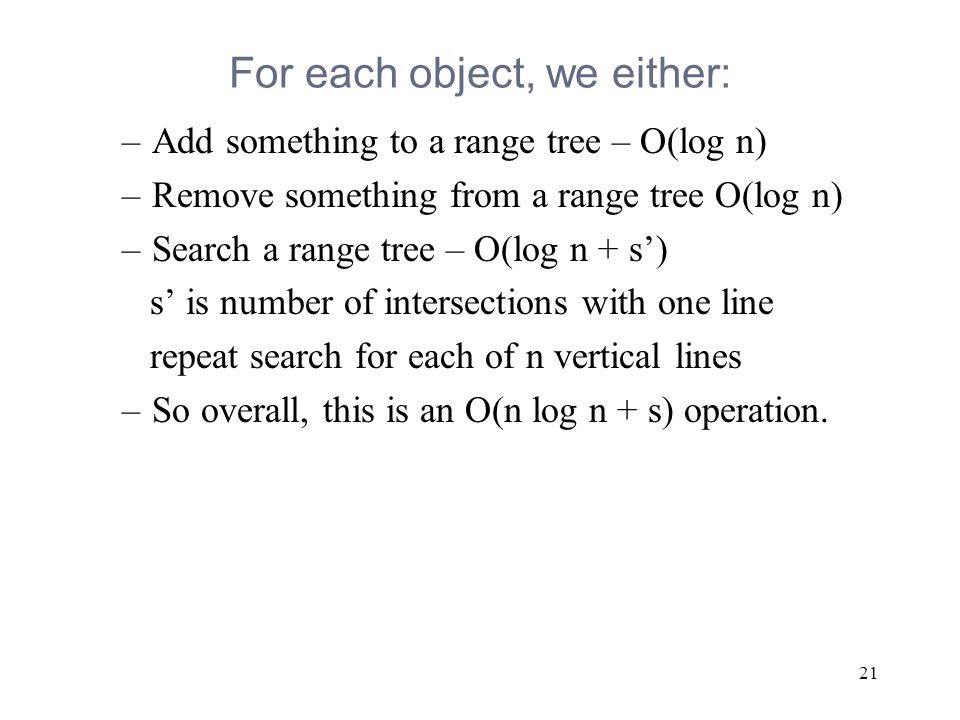 21 For each object, we either: –Add something to a range tree – O(log n) –Remove something from a range tree O(log n) –Search a range tree – O(log n + s') s' is number of intersections with one line repeat search for each of n vertical lines –So overall, this is an O(n log n + s) operation.