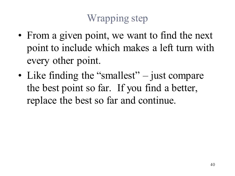 40 Wrapping step From a given point, we want to find the next point to include which makes a left turn with every other point.