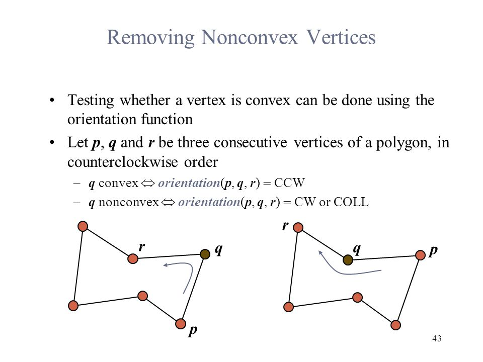 43 Removing Nonconvex Vertices Testing whether a vertex is convex can be done using the orientation function Let p, q and r be three consecutive vertices of a polygon, in counterclockwise order –q convex  orientation(p, q, r)  CCW –q nonconvex  orientation(p, q, r)  CW or COLL p q r q r p