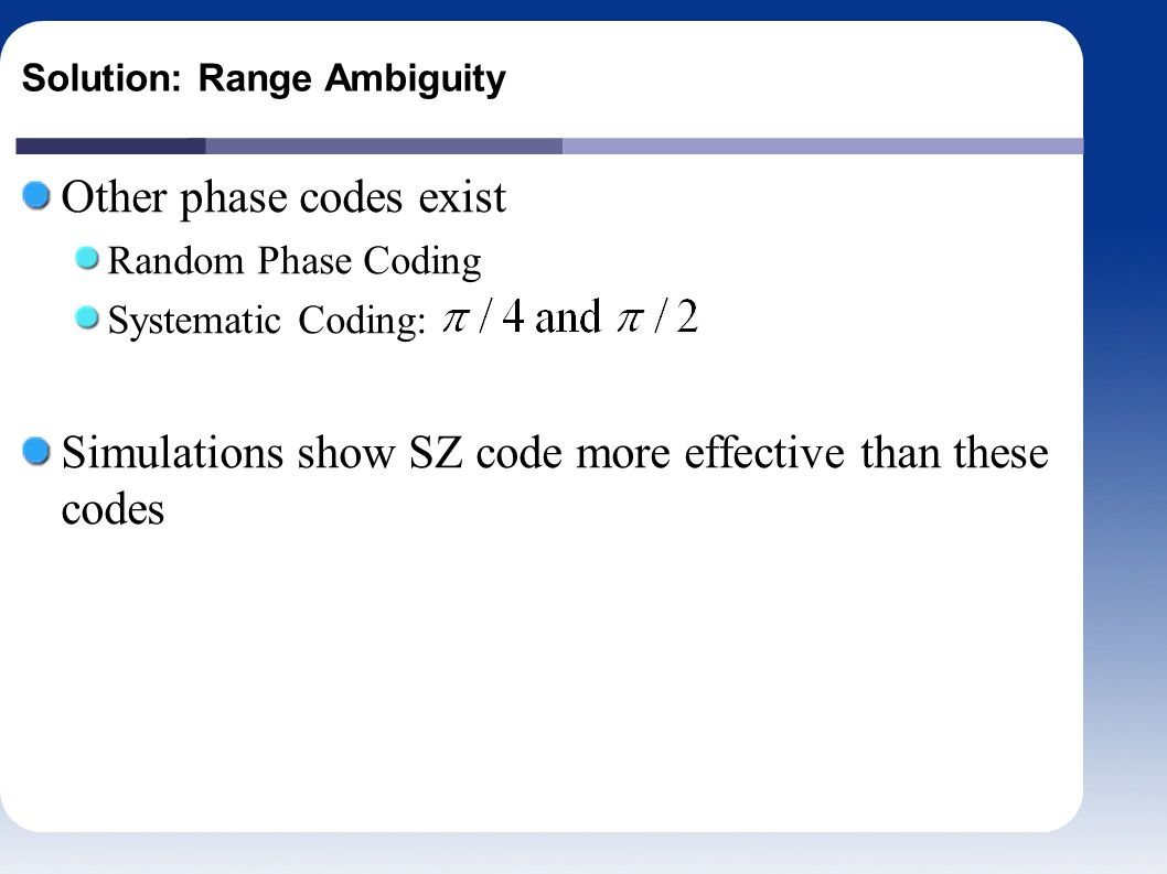 Solution: Range Ambiguity Other phase codes exist Random Phase Coding Systematic Coding: Simulations show SZ code more effective than these codes