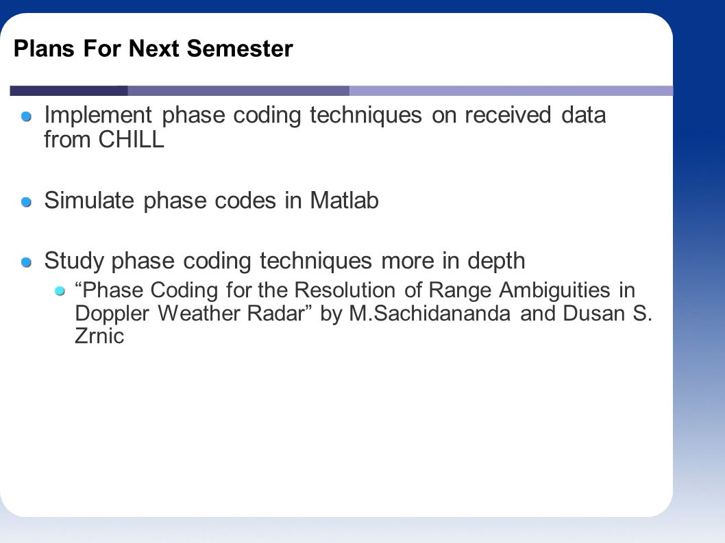 Plans For Next Semester Implement phase coding techniques on received data from CHILL Simulate phase codes in Matlab Study phase coding techniques more in depth Phase Coding for the Resolution of Range Ambiguities in Doppler Weather Radar by M.Sachidananda and Dusan S.