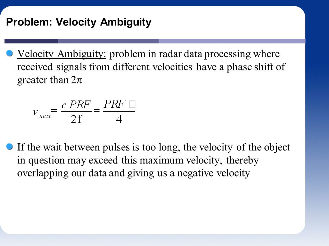 Problem: Velocity Ambiguity Velocity Ambiguity: problem in radar data processing where received signals from different velocities have a phase shift of greater than 2π If the wait between pulses is too long, the velocity of the object in question may exceed this maximum velocity, thereby overlapping our data and giving us a negative velocity