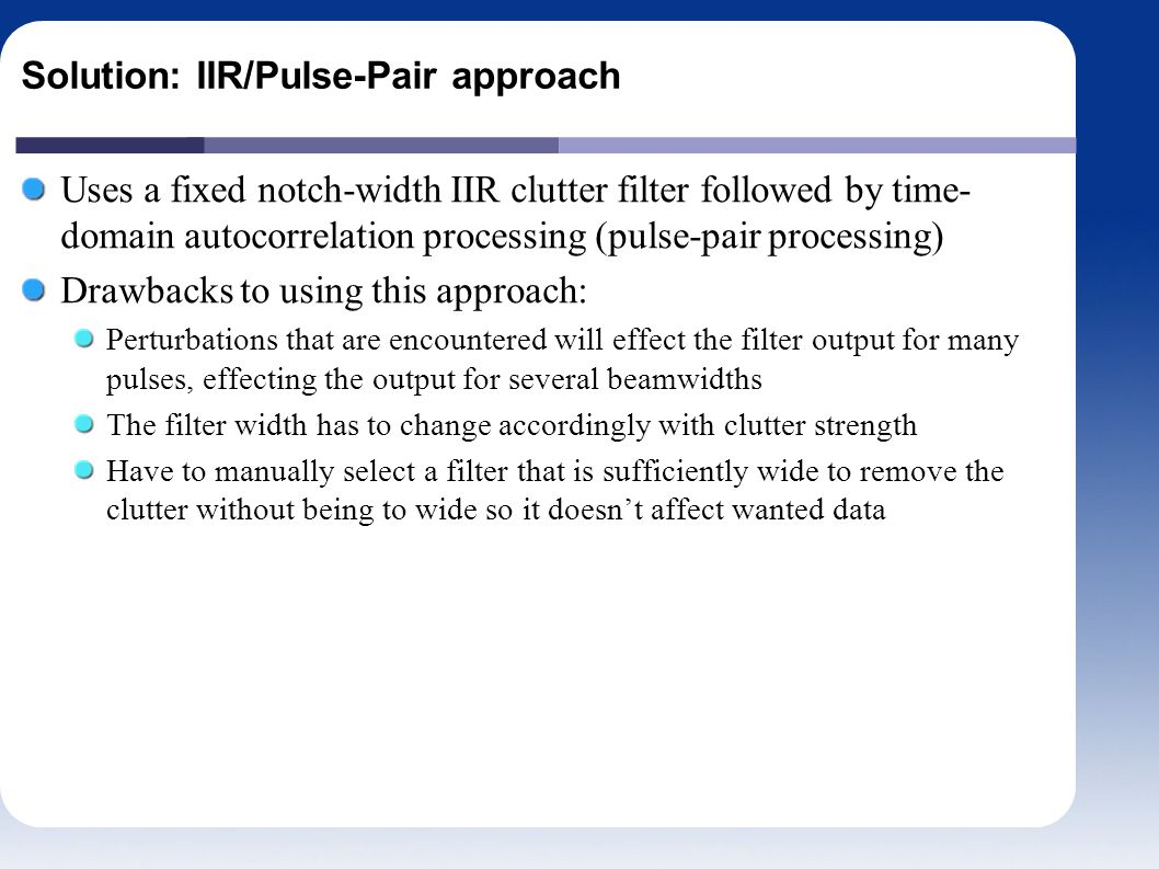 Solution: IIR/Pulse-Pair approach Uses a fixed notch-width IIR clutter filter followed by time- domain autocorrelation processing (pulse-pair processing) Drawbacks to using this approach: Perturbations that are encountered will effect the filter output for many pulses, effecting the output for several beamwidths The filter width has to change accordingly with clutter strength Have to manually select a filter that is sufficiently wide to remove the clutter without being to wide so it doesn't affect wanted data