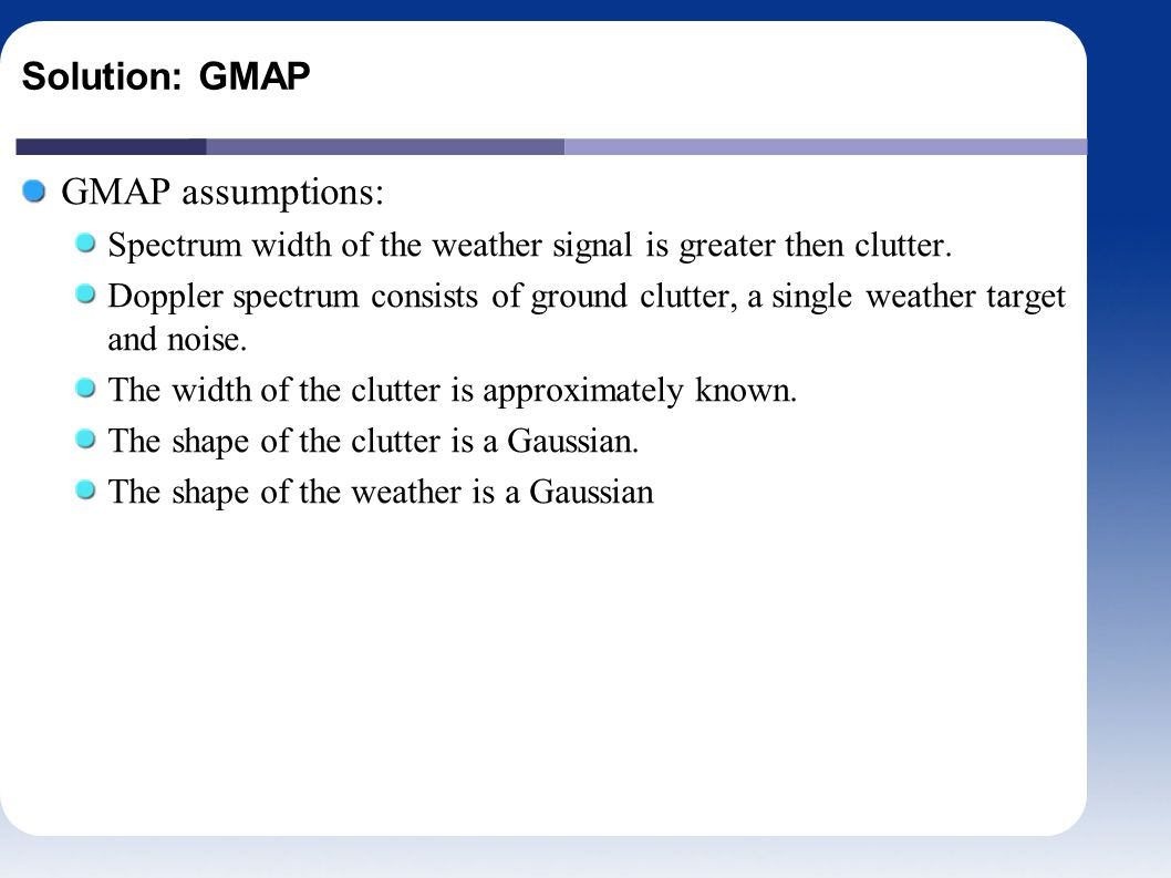Solution: GMAP GMAP assumptions: Spectrum width of the weather signal is greater then clutter.