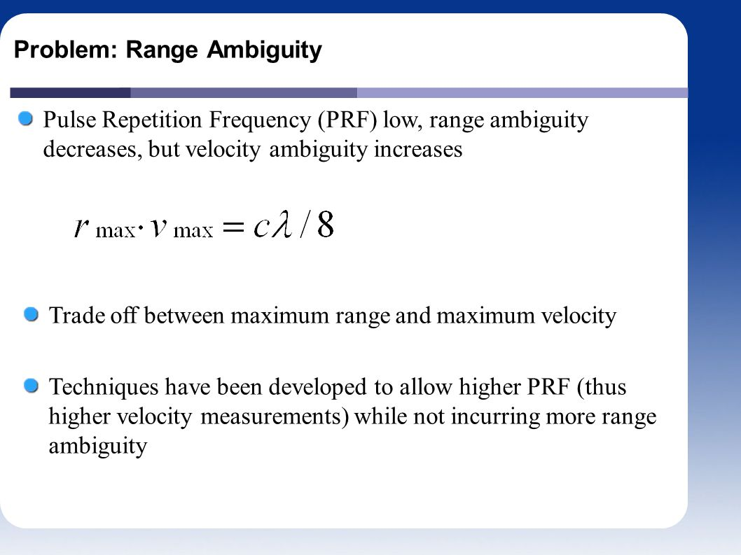 Problem: Range Ambiguity Pulse Repetition Frequency (PRF) low, range ambiguity decreases, but velocity ambiguity increases Trade off between maximum range and maximum velocity Techniques have been developed to allow higher PRF (thus higher velocity measurements) while not incurring more range ambiguity