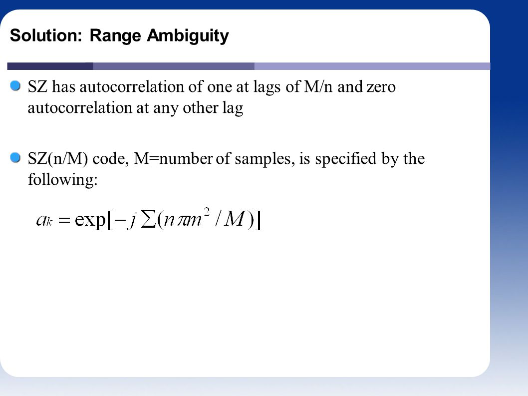 Solution: Range Ambiguity SZ has autocorrelation of one at lags of M/n and zero autocorrelation at any other lag SZ(n/M) code, M=number of samples, is specified by the following: