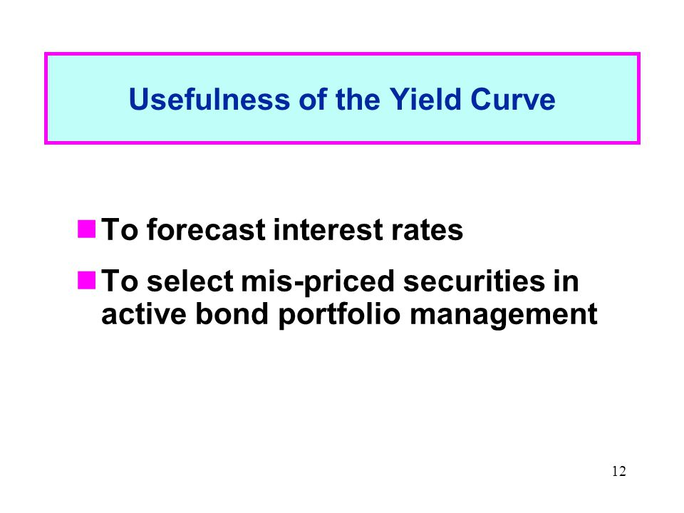 12 Usefulness of the Yield Curve To forecast interest rates To select mis-priced securities in active bond portfolio management