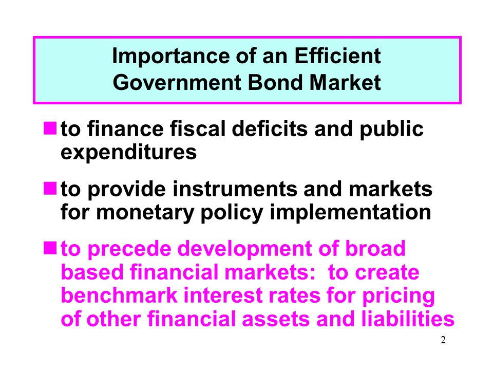 2 Importance of an Efficient Government Bond Market to finance fiscal deficits and public expenditures to provide instruments and markets for monetary policy implementation to precede development of broad based financial markets: to create benchmark interest rates for pricing of other financial assets and liabilities